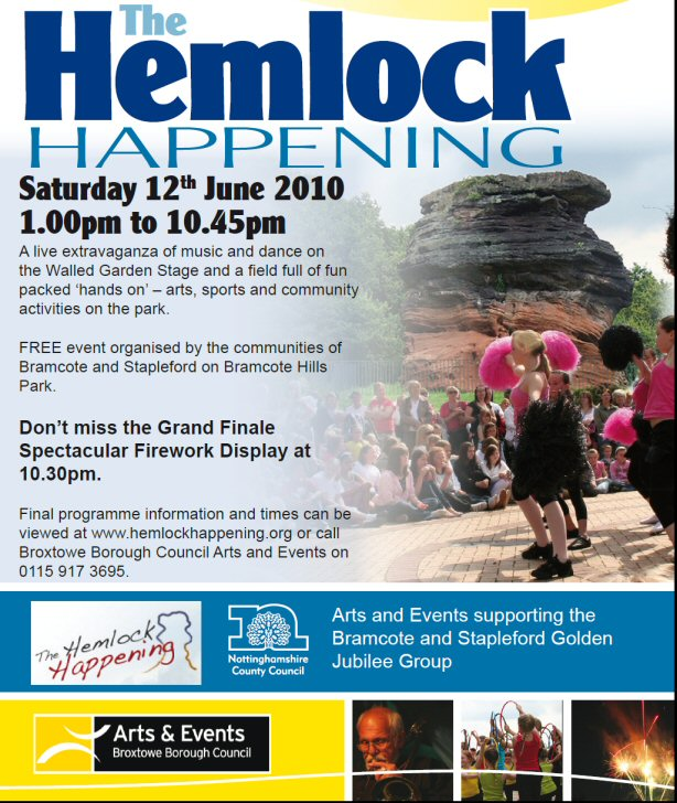 Hemlock Happening Returns In Style Bramcote Hills Park welcomes back the Hemlock Happening next month for its biggest ever line-up of family activities and live music, dance and arts performances.  Broxtowe Borough Council will host the free event in partnership with the Bramcote and Stapleford Golden Jubilee Group between 1.00pm and 10.45pm on Saturday 12 June. The 2010 Hemlock Happening will look to erase the memory of last year's cancellation by bouncing back with an extravaganza of live entertainment and family activities.  An exciting blend of performances, demonstrations, shows and activities see the event's biggest programme to date, whilst the 'This is who we are' theme gives visitors the chance to experience the range of activities on offer in Broxtowe Borough thanks to activities provided by over 35 separate local groups and organisations.  The event will offer a packed programme of performances from local and professional artists on the main stage, giving visitors the chance to enjoy the popular Dogs Day Out and see history come to life with re-enactments from the Team Falchion group.  Visitors can also enjoy a field full of family activities, including a mini beast hunt with staff from Attenborough Nature Reserve, a free climbing wall, hand massages and various dance workshops.  Refreshments will be available from your choice of smoothie and noodle bars, along with stalls offering hot snacks, coffee and ice cream. The Castle Rock Brewery's beer tent is also giving grown ups the chance to sample Hemlock Bitter in the shadow of the Hemlock Stone.  The Hemlock Happening is a free family event funded by Broxtowe Borough Council, Stapleford Town Council, Nottinghamshire County Council and the Bramcote Hills Community Association. The event's main sponsor is Castle Rock Breweries. Now in its eighth year, the event provides a day-long programme of free music, dance and drama performances by local schools, youth groups, bands and other groups which culminates in a fantastic firework display.  For more information about the event, please contact Broxtowe Borough Council's Arts and Events team or visit the web page at opposite.